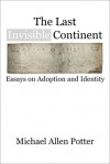 The Last Invisible Continent: Essays on Adoption and Identity - Michael Allen Potter