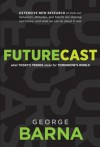 Futurecast: What Today's Trends Mean for Tomorrow's World - George Barna