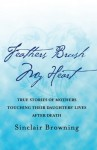 Feathers Brush My Heart: True Stories of Mothers Touching Their Daughters' Lives After Death - Sinclair Browning