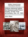Address Delivered Before the Massachusetts Peace Society, at Their Ninth Anniversary, Dec. 25, 1824. - John Ware