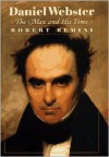 Daniel Webster: The Man and His Time - Robert V. Remini