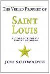 The Veiled Prophet of Saint Louis: A Collection of Short Stories - Joe Schwartz