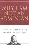 Why I Am Not an Arminian - Robert A. Peterson, Michael D. Williams