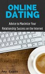 Online Dating: Advice to Maximize Your Relationship Success on the Internet: Guide to Finding Success with Online Dating (How to Find Success in Online Dating) - Amy Evans
