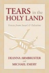 Tears in the Holy Land: Voices from Israel & Palestine - Deanna Armbruster, Michael Emery