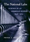 The National Labs: Science in an American System, 1947-1974 - Peter J. Westwick