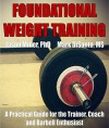 Foundational Weight Training: A Practical Guide for the Trainer, Coach and Barbell Enthusiast - Jason Miller, Mark DiSanto