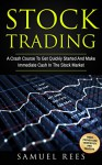 STOCK TRADING: A Crash Course To Get Quickly Started And Make Immediate Cash In The Stock Market - Samuel Rees