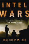 Intel Wars: The Secret History of the Fight Against Terror - Matthew M. Aid