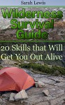 Wilderness Survival Guide: 20 Skills that Will Get You Out Alive: (Survival Books, Survival Guide, Survivalist, Safety, Urban Survival, Survival Skills Book, Prepper's Guide) (Prepping Books) - Sarah Lewis