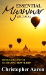 Essential Myanmar (Burma) - Must have tips for an amazing travel trip: This book provides you only the most essential and no-nonsense tips that you can prepare for an unforgettable trip to Myanmar. - Christopher Aaron