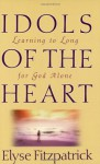 Idols of the Heart: Learning to Long for God Alone - Elyse M. Fitzpatrick