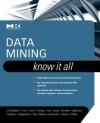 Data Mining: Know It All: Know It All - Soumen Chakrabarti, Earl Cox, Richard Neapolitan, Jiawei Han, Markus Schneider, Ian H. Witten, Micheline Kamber, Eibe Frank, Toby J. Teorey, Sam S. Lightstone, Mamdouh Refaat, Xia Jiang, Ralf Goting, Thomas Nadeau