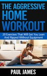 The Aggressive Home Workout: 20 Exercises That Will Get You Lean And Ripped Without Equipment (home workout, home fitness, workout routines, athletic training, ... weight training, muscle building) - Paul James