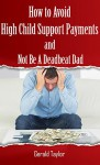 How to Avoid High Child Support Payments and Not be a Deadbeat Dad - Gerald Taylor, Barbara Lauger