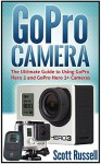 GoPro Camera: The Ultimate Guide toUsing GoPro Hero 3 and GoPro Hero 3+ Cameras (GoPro Camera, gopro cameras for dummies, gopro camera tweaks) - Scott Russell