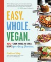 Easy. Whole. Vegan.: 100 Flavor-Packed, No-Stress Recipes for Busy Families - Melissa King