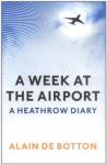 A Week at the Airport: A Heathrow Diary - Alain de Botton