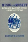 Music And Musket: Bands And Bandsmen Of The American Civil War - Kenneth E. Olson