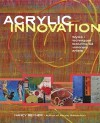 Acrylic Innovation: Styles + Techniques Featuring 64 Visionary Artists [With DVD] - Nancy Reyner