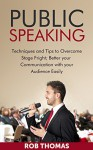 PUBLIC SPEAKING: Techniques and Tips to Overcome Stage Fright; Better Your Communication with Your Audience easily: The Art of Public Speaking, Public ... of Public Speaking, Public Speaking) - Rob Thomas
