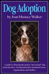 """Dog Adoption: A Guide to Choosing the Perfect """"Pre-Owned"""" Dog from Breeders, Dog Racetracks, Purebred Rescue Organizations, and Shelters - Joan Hustace Walker"""