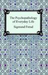 The Psychopathology of Everyday Life - Sigmund Freud, A.A. Brill