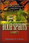 Dixie Spirits: True Tales of the Strange and Supernatural in the South - Christopher K. Coleman