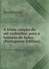 A triste canção do sul (subsidios para a historia do fado) (Portuguese Edition) - Anonymous Anonymous