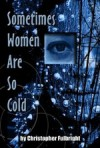 Sometimes Women Are So Cold - Christopher Fulbright
