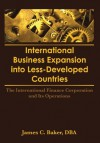 International Business Expansion Into Less-Developed Countries: The International Finance Corporation and Its Operations - Erdener Kaynak, James C. Baker