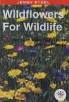 Wildflowers for Wildlife: Plants to Make Your Garden Wildlife Friendly - Jenny Steel