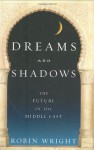 Dreams and Shadows: The Future of the Middle East - Robin Wright