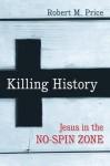 Killing History: Jesus in the No-Spin Zone - Robert M. Price