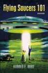 Flying Saucers 101: Everything You Ever Wanted To Know About UFOs and Alien Beings - Harold Burt