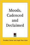 Moods, Cadenced and Declaimed - Theodore Dreiser, Hugh Gray Lieber