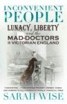 Inconvenient People: Lunacy, Liberty and the Mad-Doctors in Victorian England - Sarah Wise