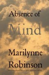 Absence of Mind: The Dispelling of Inwardness from the Modern Myth of the Self - Marilynne Robinson