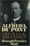 Alfred I. du Pont: The Man and His Family - Joseph Frazier Wall
