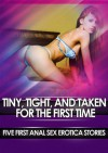 Tiny, Tight, and Taken for the First Time: Five First Anal Sex Erotica Stories - June Stevens, Darlene Daniels, Mary Ann James, Amber Cross