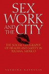 Sex Work and the City: The Social Geography of Health and Safety in Tijuana, Mexico - Yasmina Katsulis
