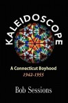 Kaleidoscope: A Connecticut Boyhood 1942-1955 - Bob Sessions