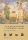 Public Art Collections in North-West England: A History and Guide - Edward Morris