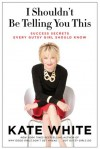 I Shouldn't Be Telling You This: Success Secrets Every Gutsy Girl Should Know - Kate White