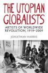 The Utopian Globalists: Artists of Worldwide Revolution, 1919-2009 - Jonathan Harris