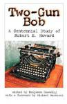 Two-Gun Bob: A Centennial Study of Robert E. Howard - Benjamin Szumskyj, Michael Moorcock