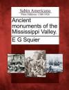 Ancient Monuments of the Mississippi Valley - Ephraim George Squier, E. Davis, James McBride, John Locke, Charles Sullivan, P. White, C. Rafinesque, J. Erwin, S. Oweins