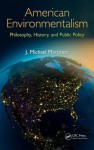 American Environmentalism: Philosophy, History, and Public Policy - J. Michael Martinez