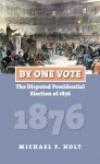 By One Vote: The Disputed Presidential Election of 1876 (American Presidential Elections) - Michael F. Holt