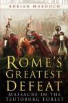 Rome's Greatest Defeat: Massacre in the Teutoburg Forest - Adrian Murdoch